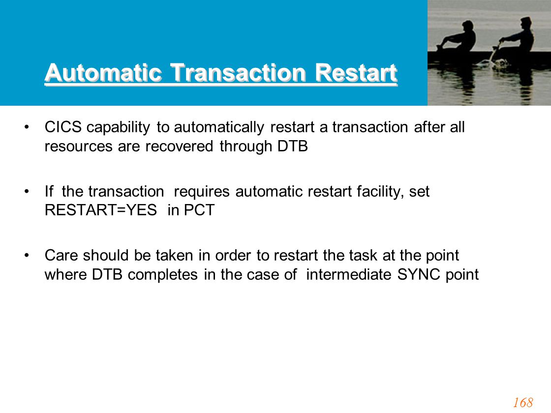 168 Automatic Transaction Restart CICS capability to automatically restart a transaction after all resources are recovered through DTB If the transaction requires automatic restart facility, set RESTART=YES in PCT Care should be taken in order to restart the task at the point where DTB completes in the case of intermediate SYNC point