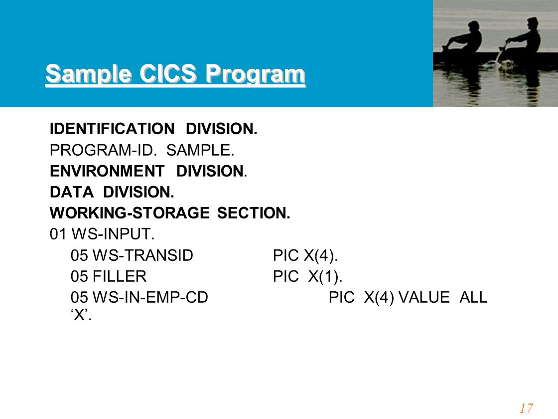 17 Sample CICS Program IDENTIFICATION DIVISION. PROGRAM-ID. SAMPLE. ENVIRONMENT DIVISION. DATA DIVISION. WORKING-STORAGE SECTION. 01 WS-INPUT. 05 WS-T