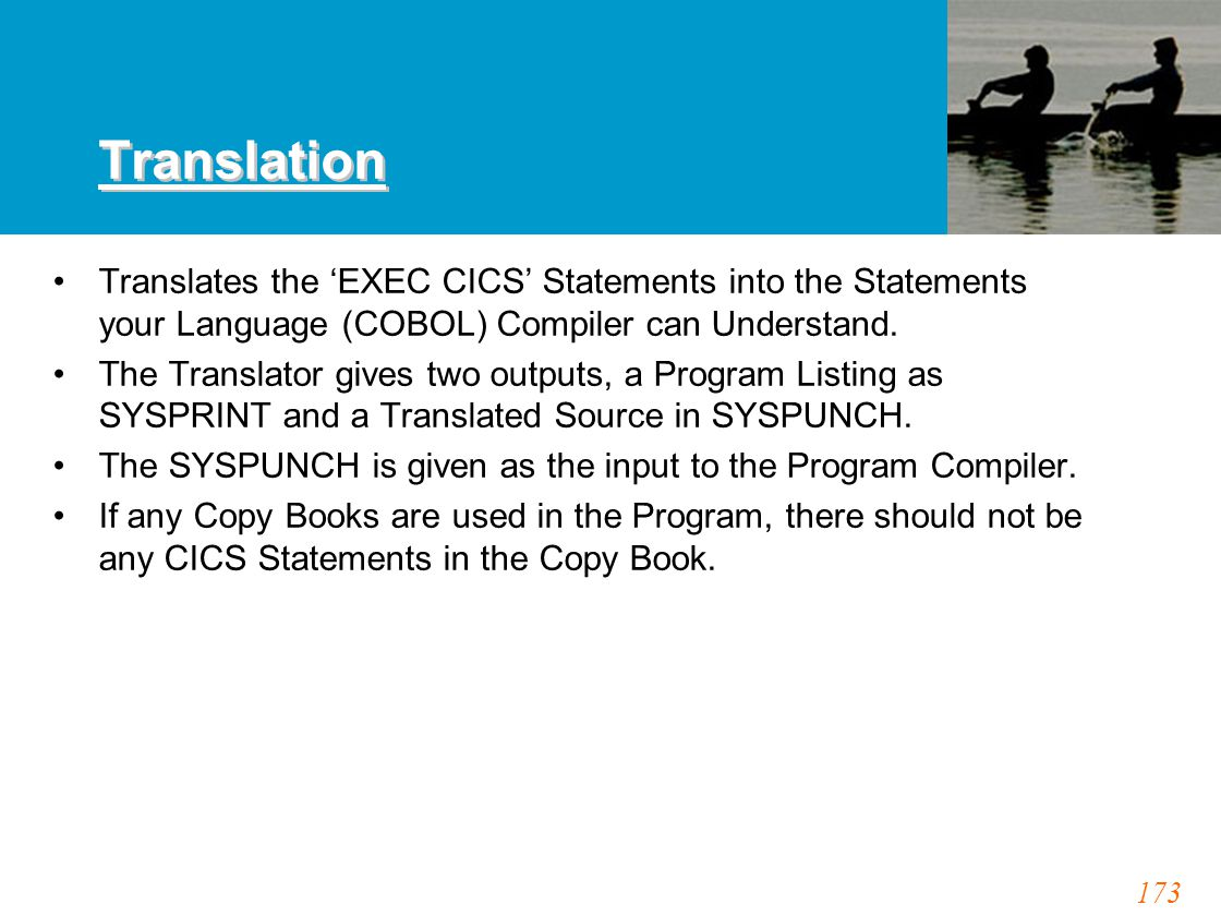 173 Translation Translates the 'EXEC CICS' Statements into the Statements your Language (COBOL) Compiler can Understand. The Translator gives two outp