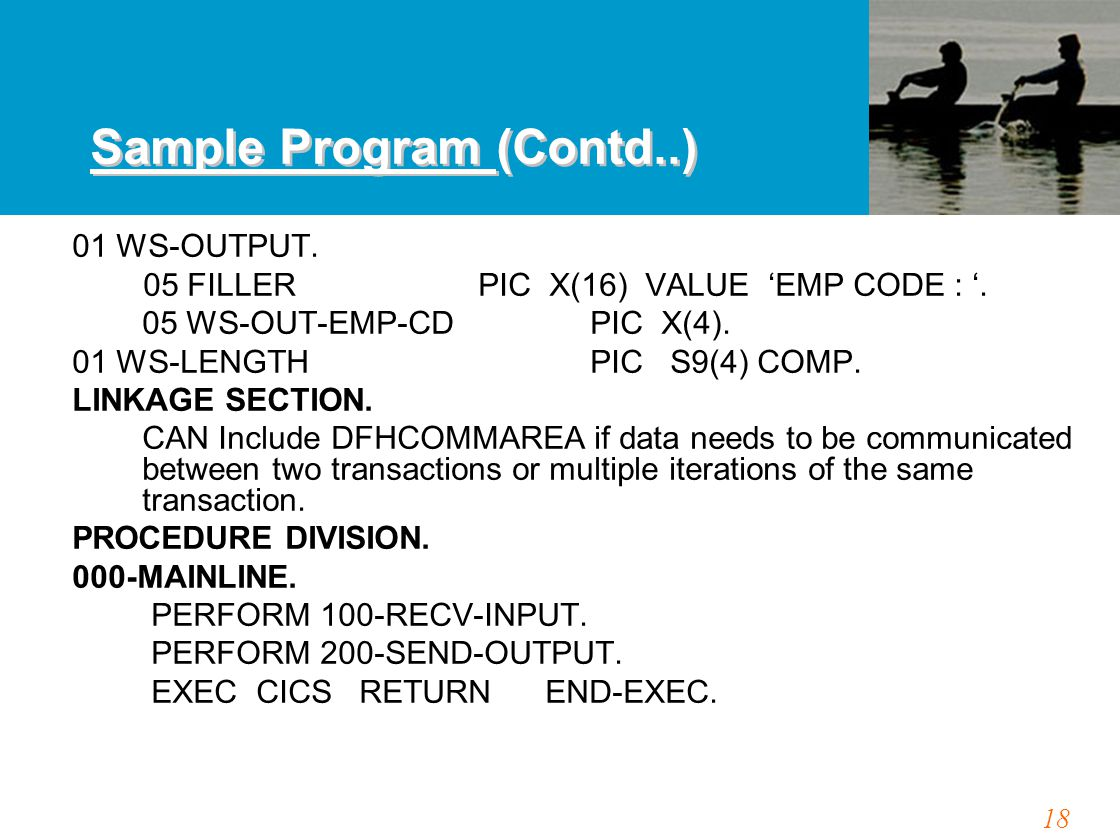 18 Sample Program (Contd..) 01 WS-OUTPUT. 05 FILLER PIC X(16) VALUE 'EMP CODE : '. 05 WS-OUT-EMP-CD PIC X(4). 01 WS-LENGTHPIC S9(4) COMP. LINKAGE SECT