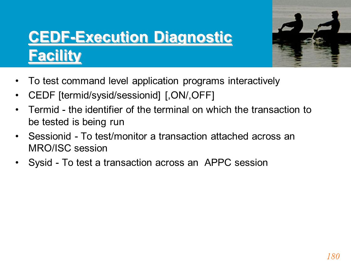 180 CEDF-Execution Diagnostic Facility To test command level application programs interactively CEDF [termid/sysid/sessionid] [,ON/,OFF] Termid - the identifier of the terminal on which the transaction to be tested is being run Sessionid - To test/monitor a transaction attached across an MRO/ISC session Sysid - To test a transaction across an APPC session