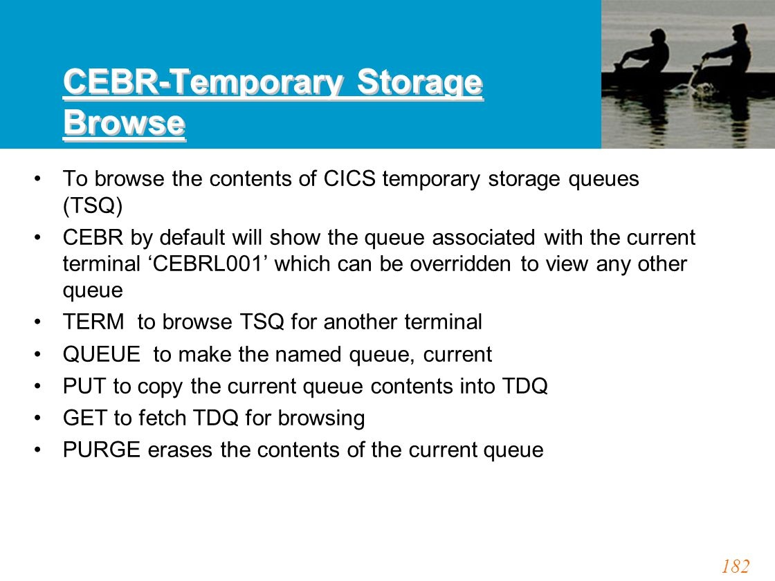 182 CEBR-Temporary Storage Browse To browse the contents of CICS temporary storage queues (TSQ) CEBR by default will show the queue associated with th