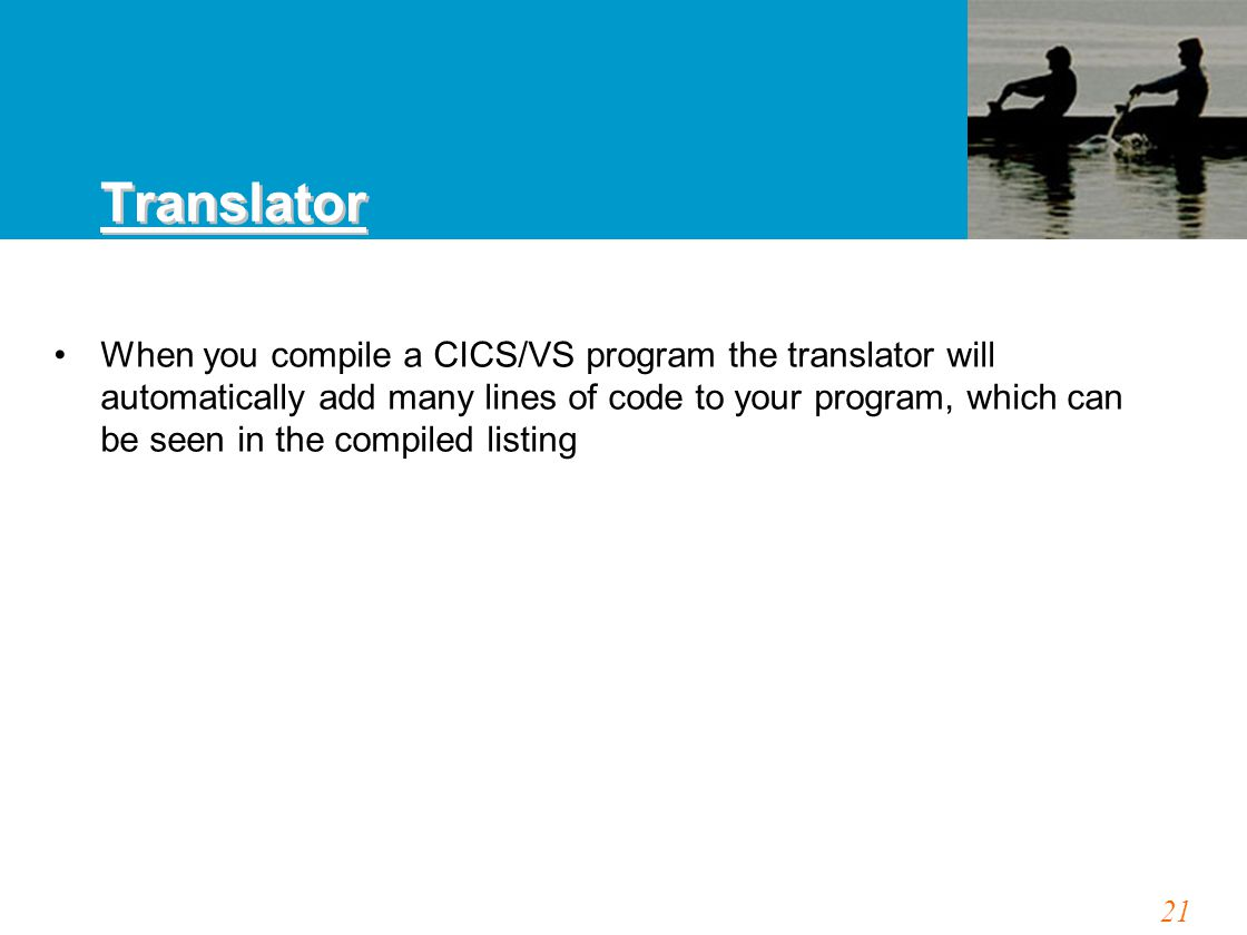 21 When you compile a CICS/VS program the translator will automatically add many lines of code to your program, which can be seen in the compiled listing Translator