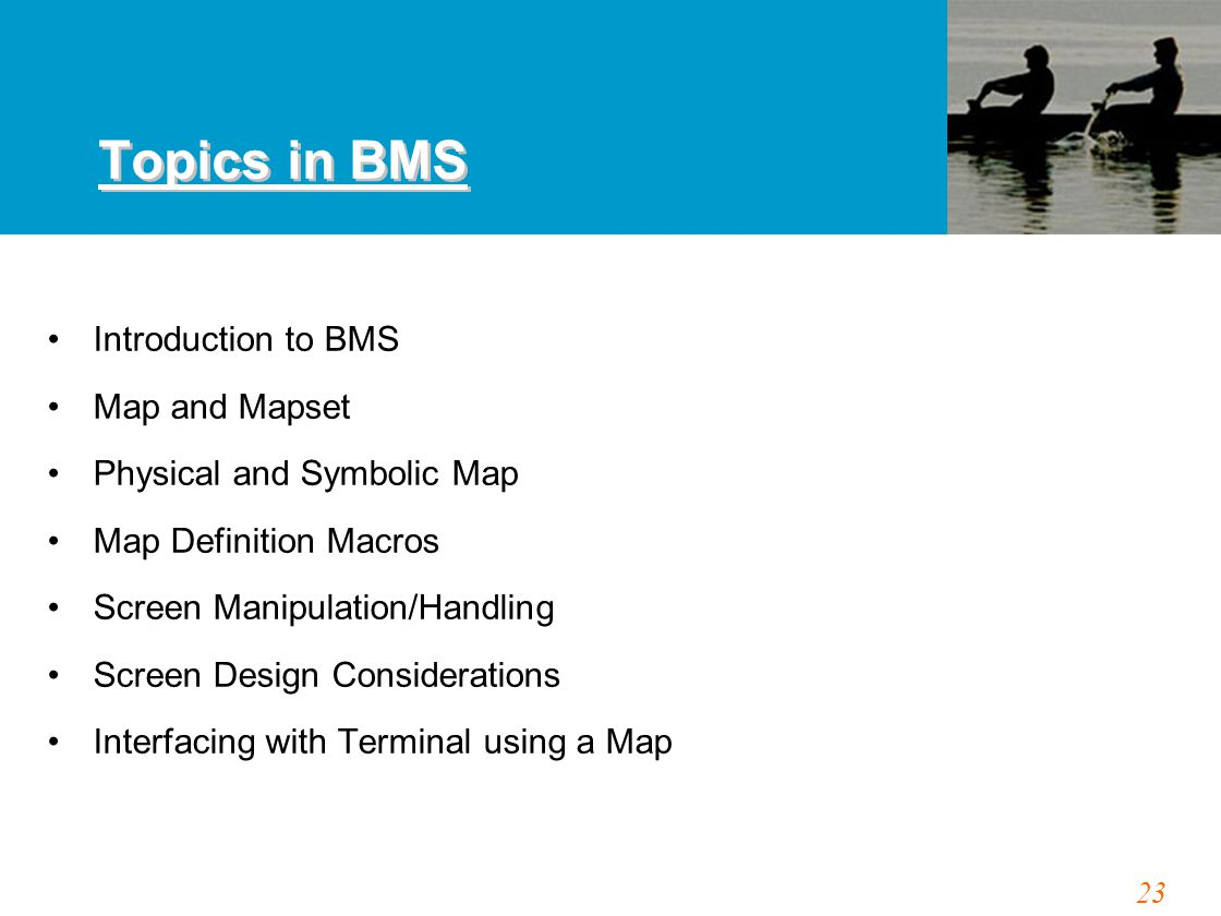 23 Topics in BMS Introduction to BMS Map and Mapset Physical and Symbolic Map Map Definition Macros Screen Manipulation/Handling Screen Design Considerations Interfacing with Terminal using a Map