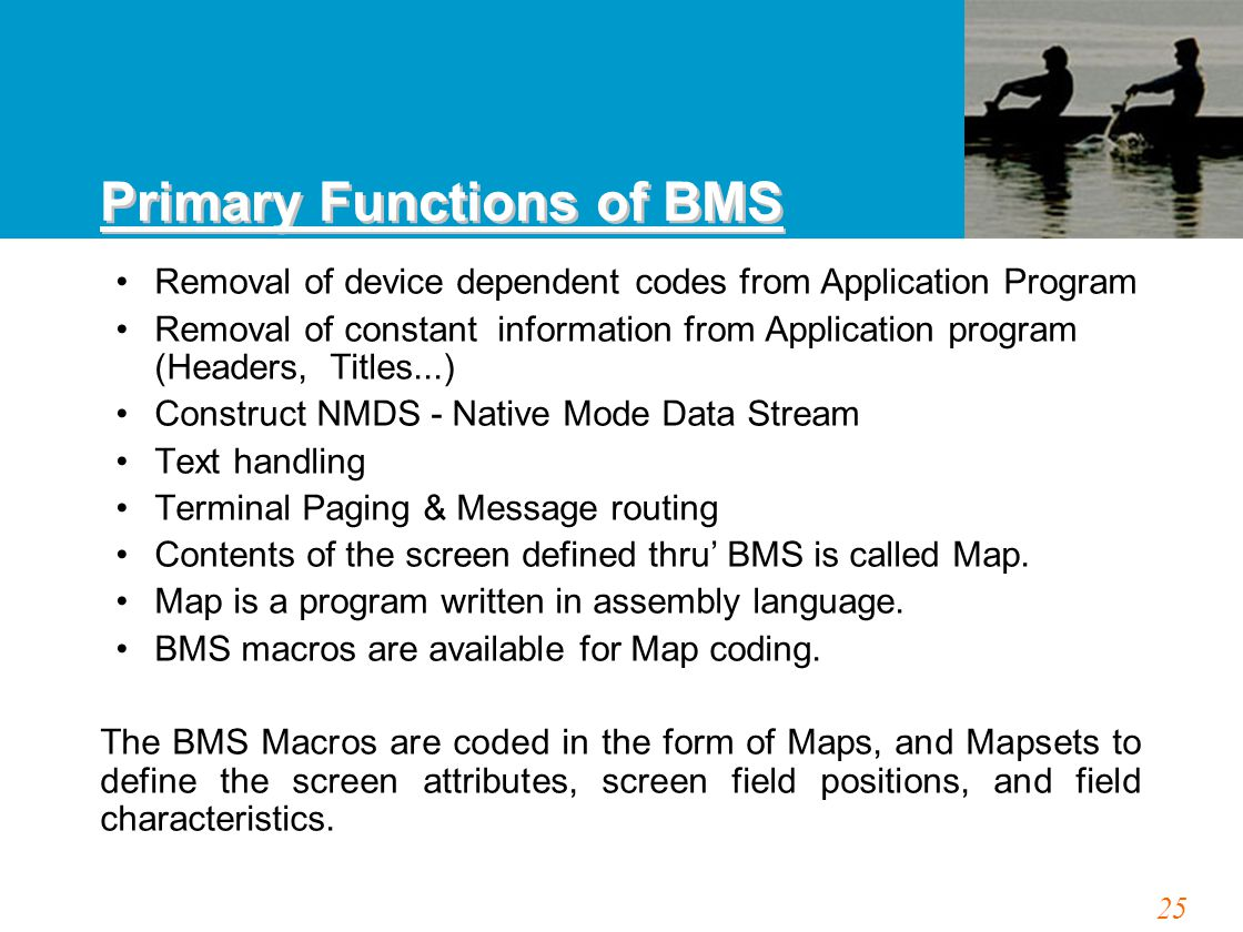 25 Removal of device dependent codes from Application Program Removal of constant information from Application program (Headers, Titles...) Construct NMDS - Native Mode Data Stream Text handling Terminal Paging & Message routing Contents of the screen defined thru' BMS is called Map.