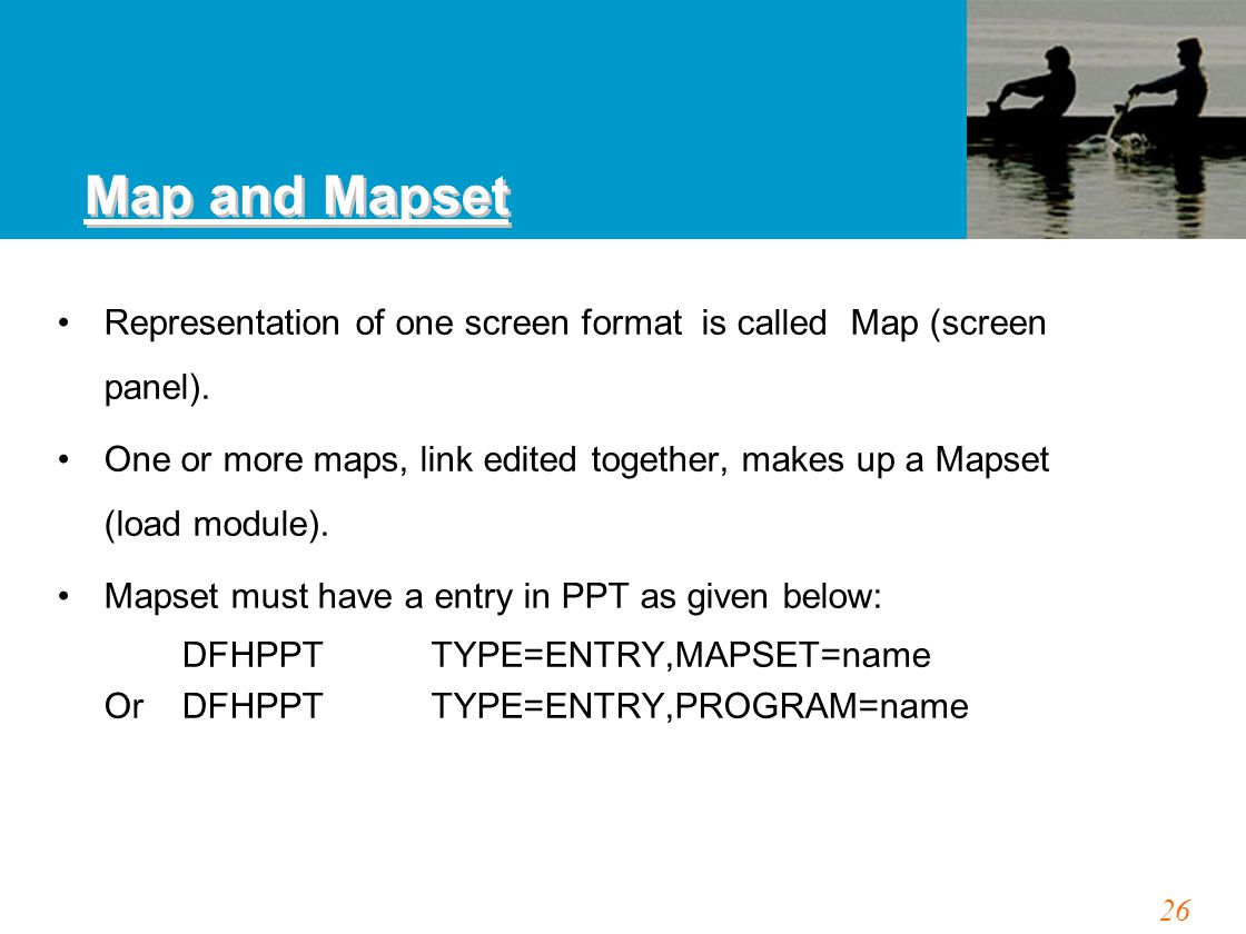 26 Map and Mapset Representation of one screen format is called Map (screen panel). One or more maps, link edited together, makes up a Mapset (load mo