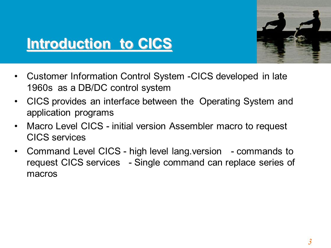 3 Introduction to CICS Customer Information Control System -CICS developed in late 1960s as a DB/DC control system CICS provides an interface between
