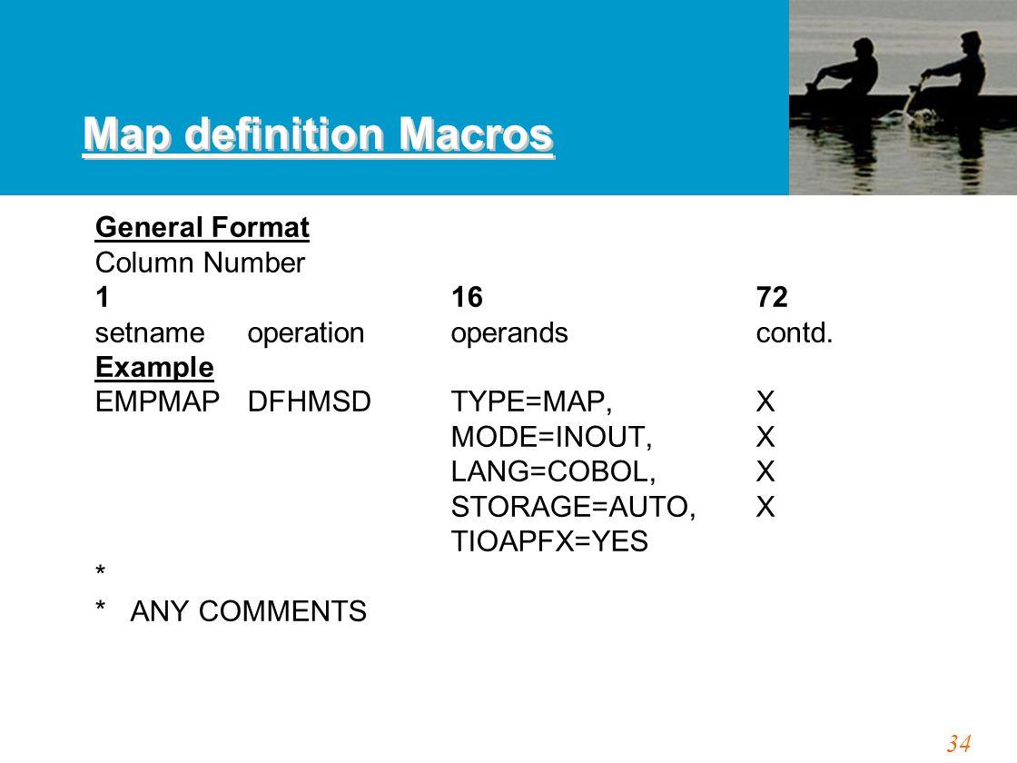 34 Map definition Macros General Format Column Number 1 1672 setnameoperationoperands contd. Example EMPMAPDFHMSD TYPE=MAP,X MODE=INOUT,X LANG=COBOL,X