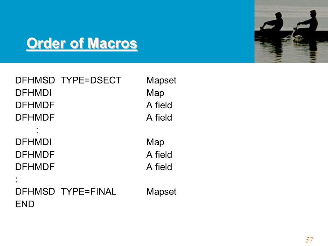 37 Order of Macros DFHMSD TYPE=DSECT Mapset DFHMDIMap DFHMDFA field : DFHMDIMap DFHMDFA field : DFHMSD TYPE=FINALMapset END