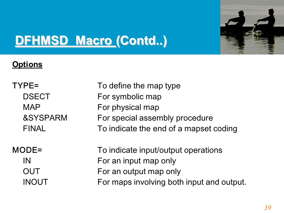 39 Options TYPE=To define the map type DSECTFor symbolic map MAPFor physical map &SYSPARMFor special assembly procedure FINALTo indicate the end of a