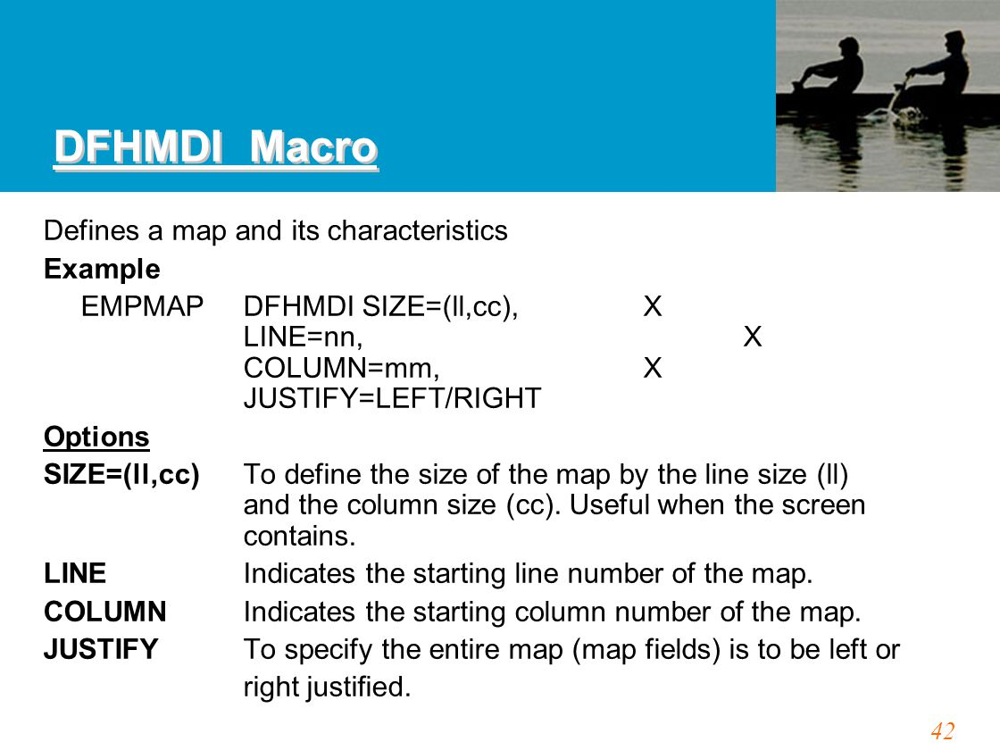 42 DFHMDI Macro Defines a map and its characteristics Example EMPMAPDFHMDI SIZE=(ll,cc),X LINE=nn,X COLUMN=mm,X JUSTIFY=LEFT/RIGHT Options SIZE=(ll,cc) To define the size of the map by the line size (ll) and the column size (cc).