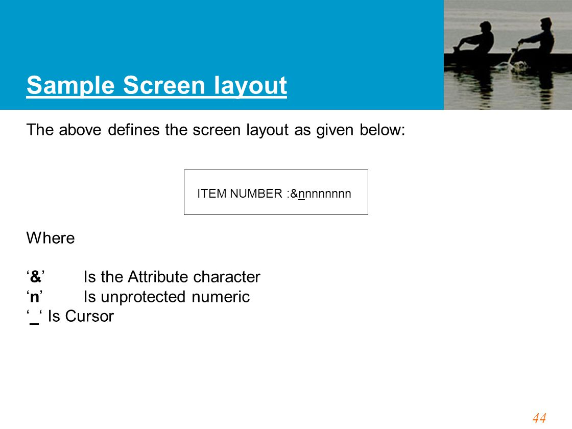 44 Sample Screen layout The above defines the screen layout as given below: Where '&' Is the Attribute character 'n' Is unprotected numeric '_'Is Curs