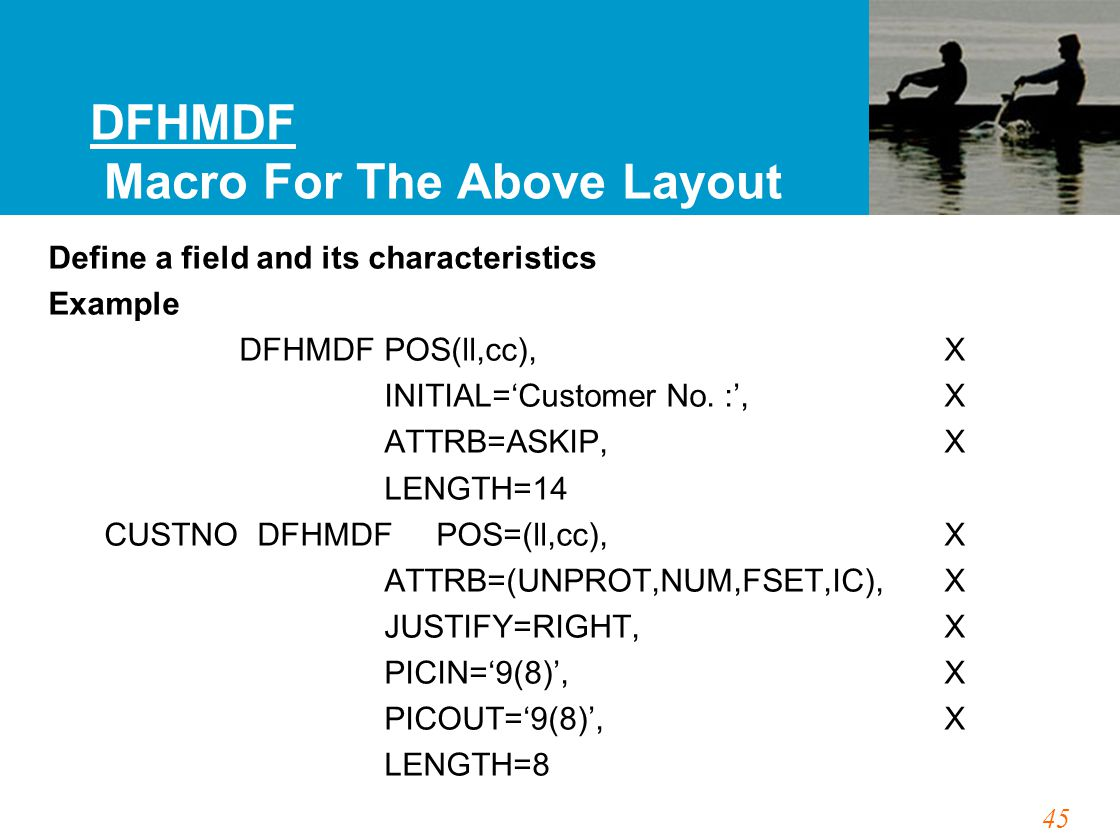 45 DFHMDF Macro For The Above Layout Define a field and its characteristics Example DFHMDFPOS(ll,cc),X INITIAL='Customer No. :',X ATTRB=ASKIP, X LENGT