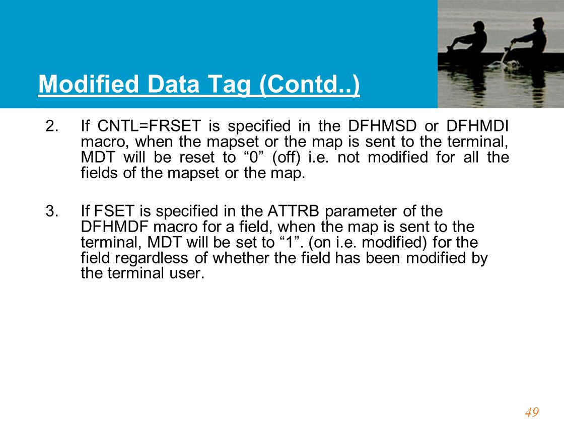 49 Modified Data Tag (Contd..) 2. If CNTL=FRSET is specified in the DFHMSD or DFHMDI macro, when the mapset or the map is sent to the terminal, MDT wi