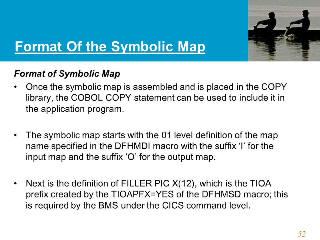 52 Format Of the Symbolic Map Format of Symbolic Map Once the symbolic map is assembled and is placed in the COPY library, the COBOL COPY statement ca