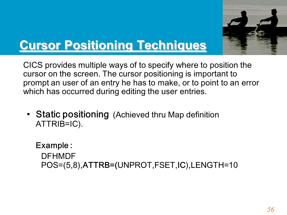 56 Cursor Positioning Techniques CICS provides multiple ways of to specify where to position the cursor on the screen. The cursor positioning is impor