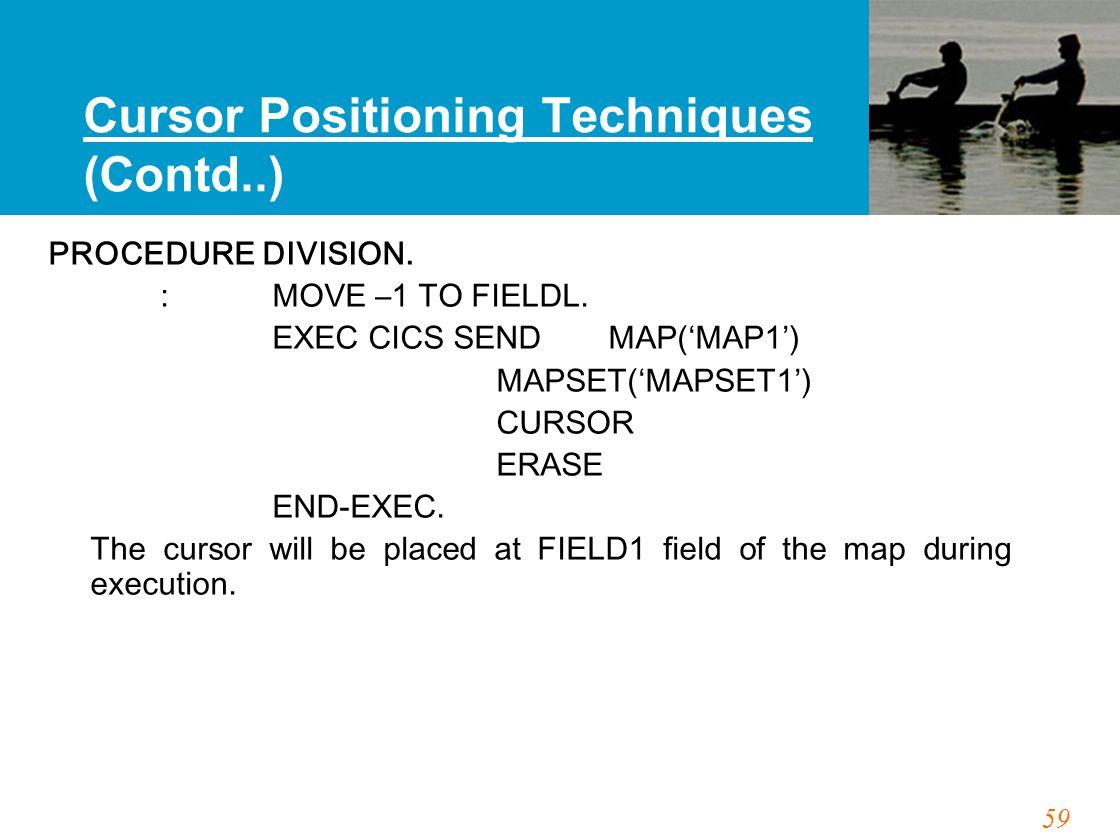 59 Cursor Positioning Techniques (Contd..) PROCEDURE DIVISION. :MOVE –1 TO FIELDL. EXEC CICS SEND MAP('MAP1') MAPSET('MAPSET1') CURSOR ERASE END-EXEC.