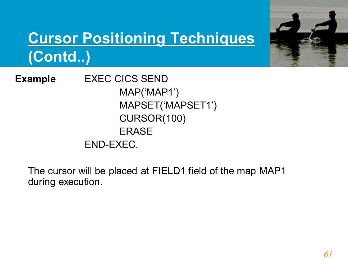 61 Cursor Positioning Techniques (Contd..) Example EXEC CICS SEND MAP('MAP1') MAPSET('MAPSET1') CURSOR(100) ERASE END-EXEC. The cursor will be placed