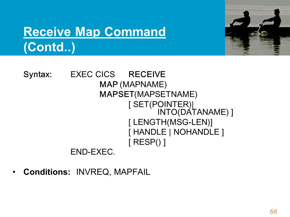66 Receive Map Command (Contd..) Syntax: EXEC CICS RECEIVE MAP (MAPNAME) MAPSET(MAPSETNAME) [ SET(POINTER)| INTO(DATANAME) ] [ LENGTH(MSG-LEN)] [ HAND