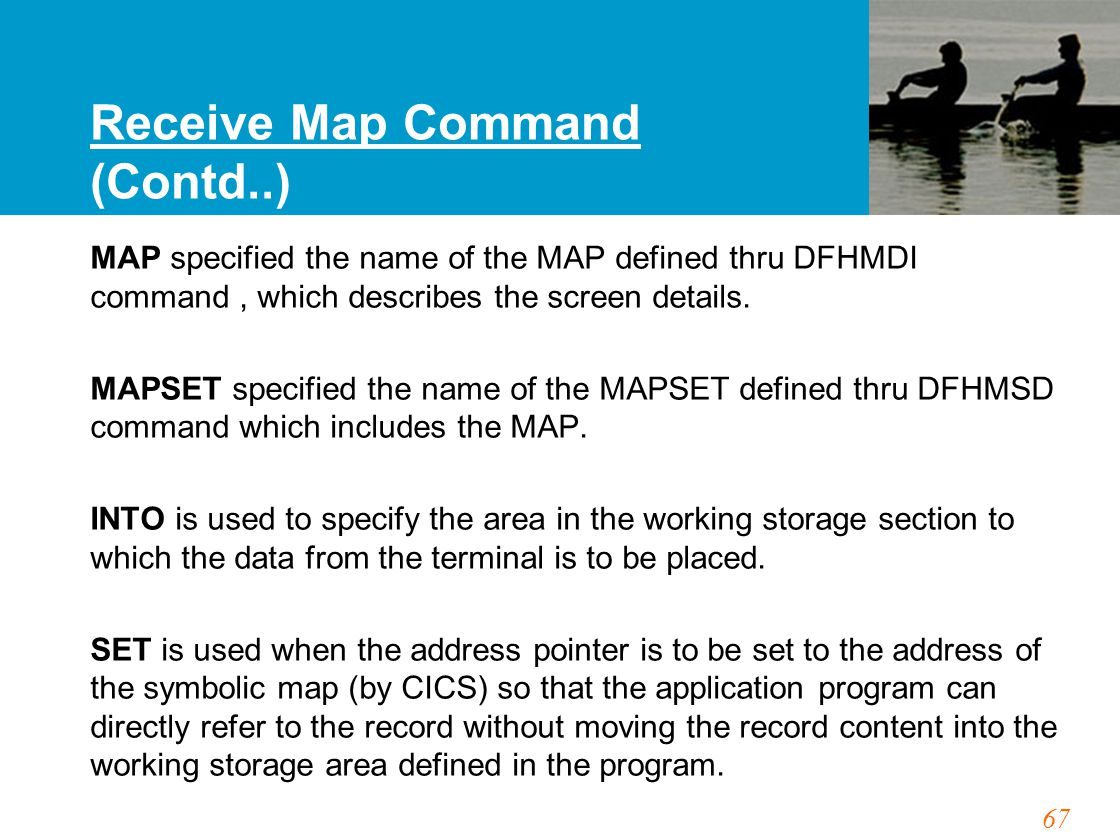 67 Receive Map Command (Contd..) MAP specified the name of the MAP defined thru DFHMDI command, which describes the screen details. MAPSET specified t
