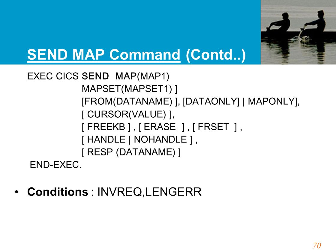 70 SEND MAP Command (Contd..) EXEC CICS SEND MAP(MAP1) MAPSET(MAPSET1) ] [FROM(DATANAME) ], [DATAONLY] | MAPONLY], [ CURSOR(VALUE) ], [ FREEKB ], [ ERASE ], [ FRSET ], [ HANDLE | NOHANDLE ], [ RESP (DATANAME) ] END-EXEC.