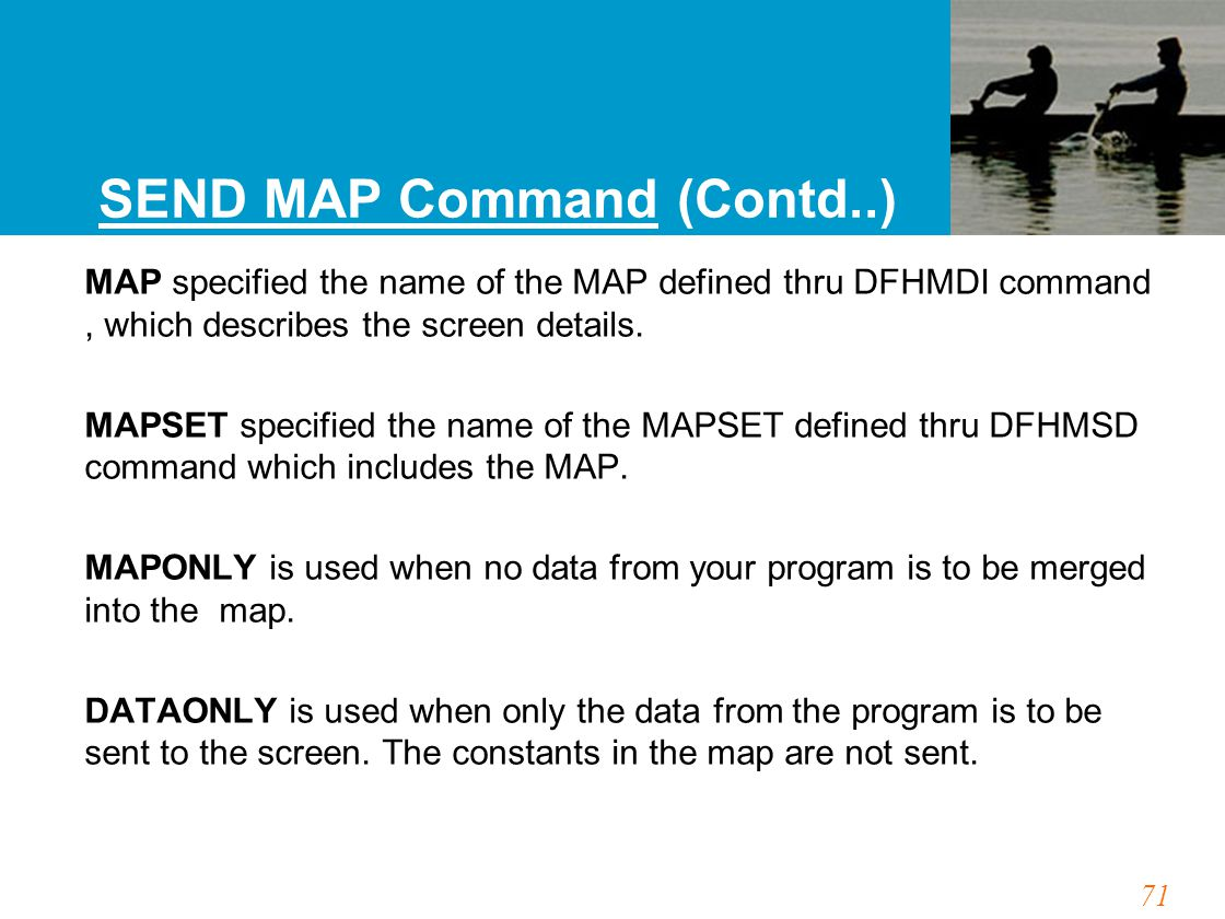 71 SEND MAP Command (Contd..) MAP specified the name of the MAP defined thru DFHMDI command, which describes the screen details.