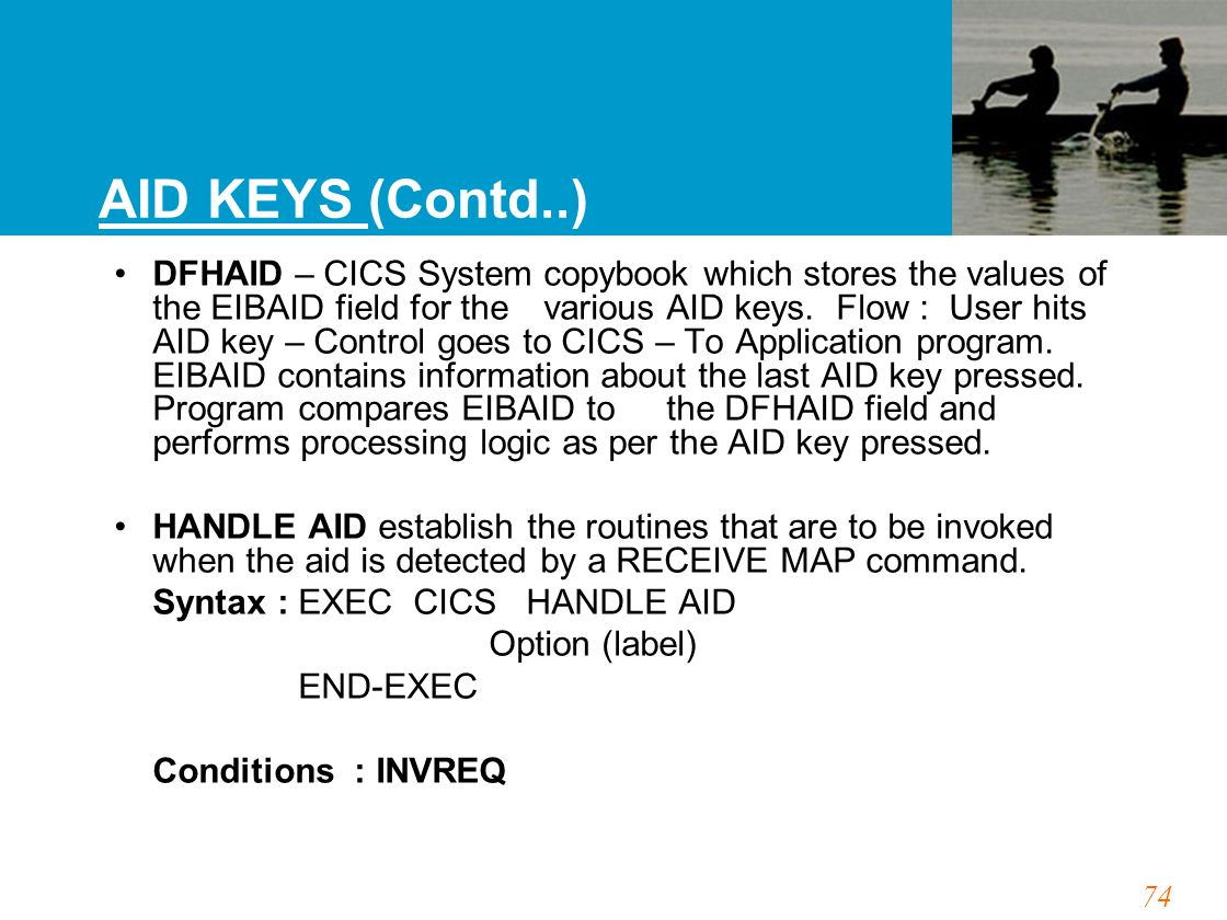 74 AID KEYS (Contd..) DFHAID – CICS System copybook which stores the values of the EIBAID field for the various AID keys. Flow : User hits AID key – C