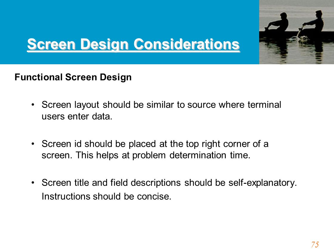75 Screen Design Considerations Functional Screen Design Screen layout should be similar to source where terminal users enter data.