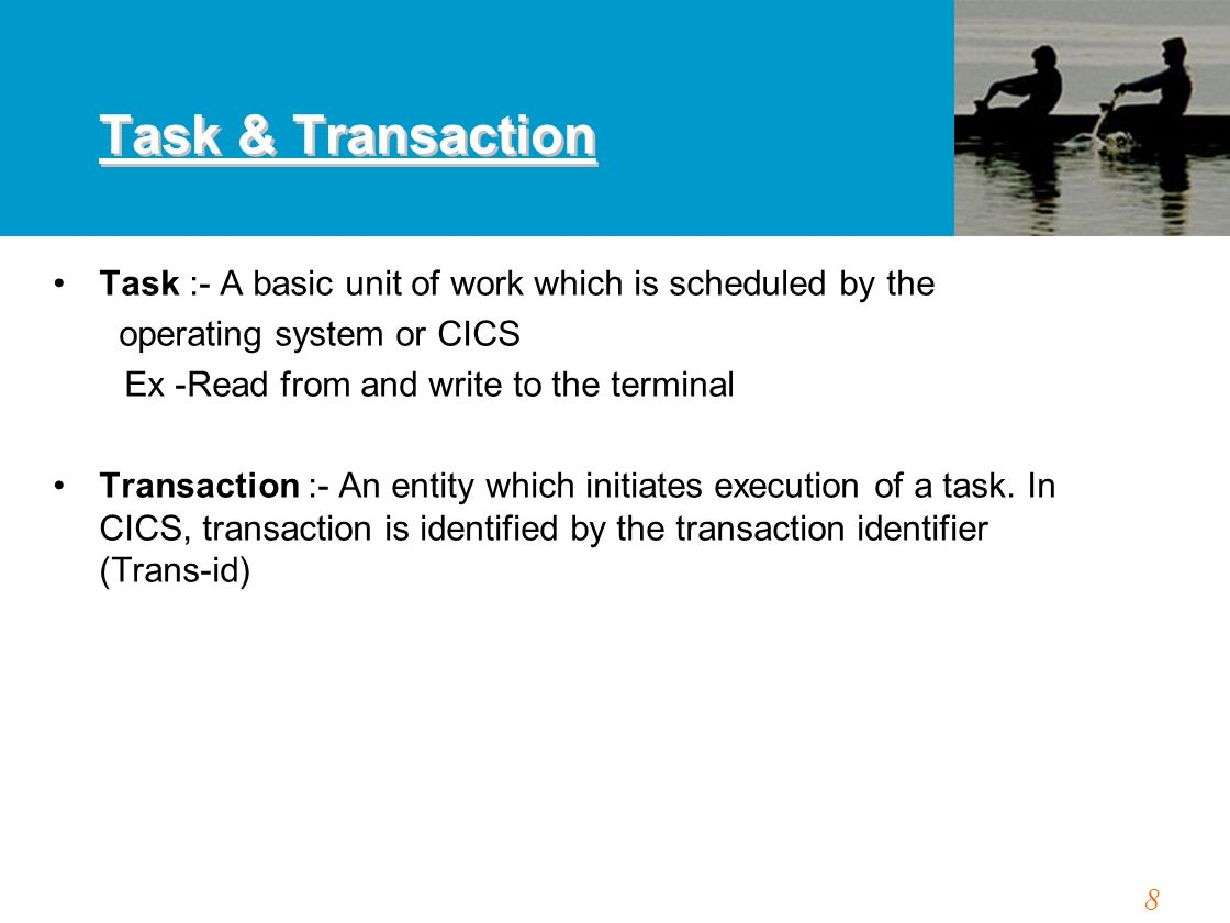 8 Task :- A basic unit of work which is scheduled by the operating system or CICS Ex -Read from and write to the terminal Transaction :- An entity whi