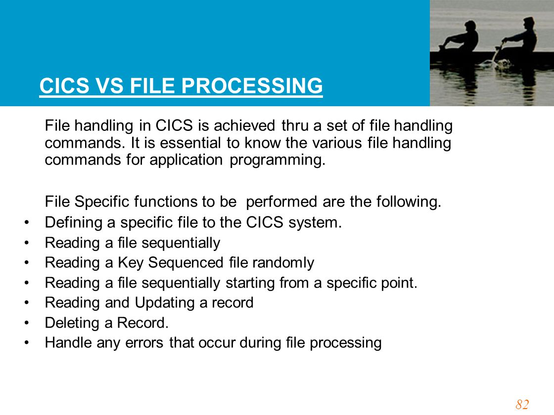 82 CICS VS FILE PROCESSING File handling in CICS is achieved thru a set of file handling commands. It is essential to know the various file handling c