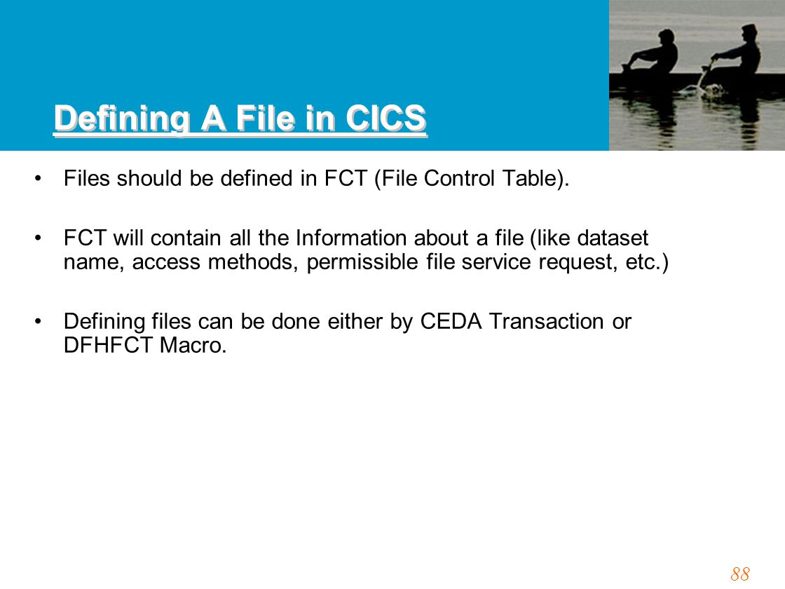 88 Defining A File in CICS Files should be defined in FCT (File Control Table). FCT will contain all the Information about a file (like dataset name,