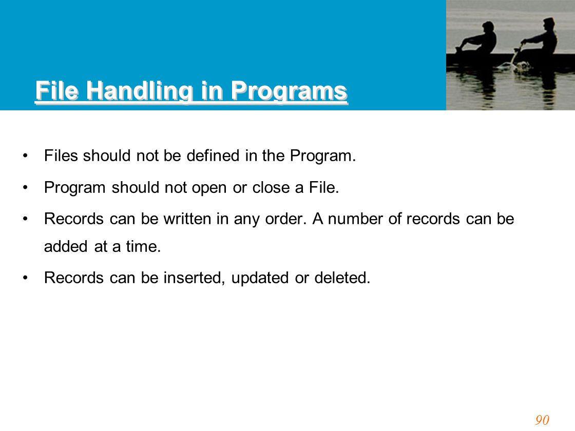 90 File Handling in Programs Files should not be defined in the Program.