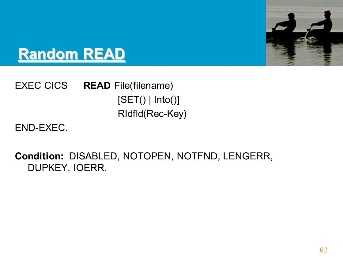 92 Random READ EXEC CICSREAD File(filename) [SET() | Into()] RIdfld(Rec-Key) END-EXEC.