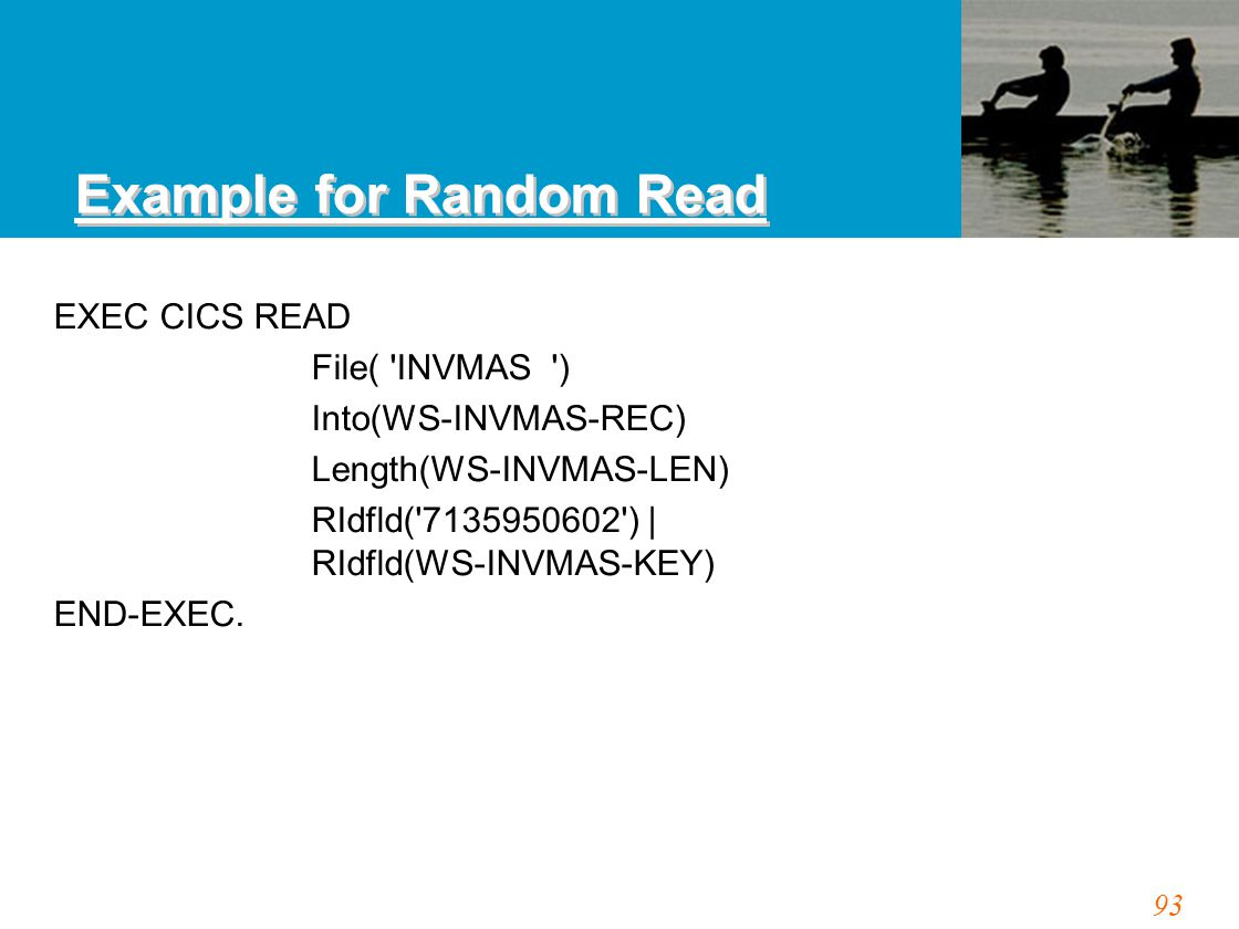 93 Example for Random Read EXEC CICS READ File( INVMAS ) Into(WS-INVMAS-REC) Length(WS-INVMAS-LEN) RIdfld( 7135950602 ) | RIdfld(WS-INVMAS-KEY) END-EXEC.