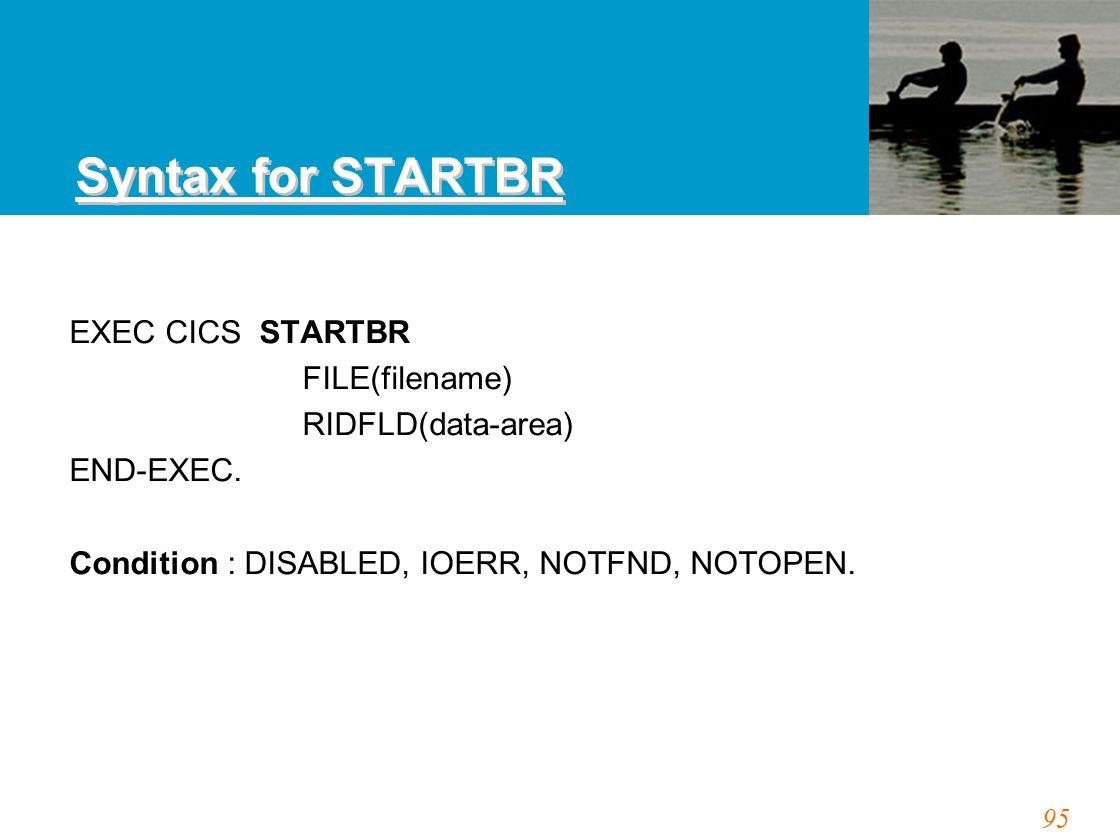 95 Syntax for STARTBR EXEC CICS STARTBR FILE(filename) RIDFLD(data-area) END-EXEC. Condition : DISABLED, IOERR, NOTFND, NOTOPEN.