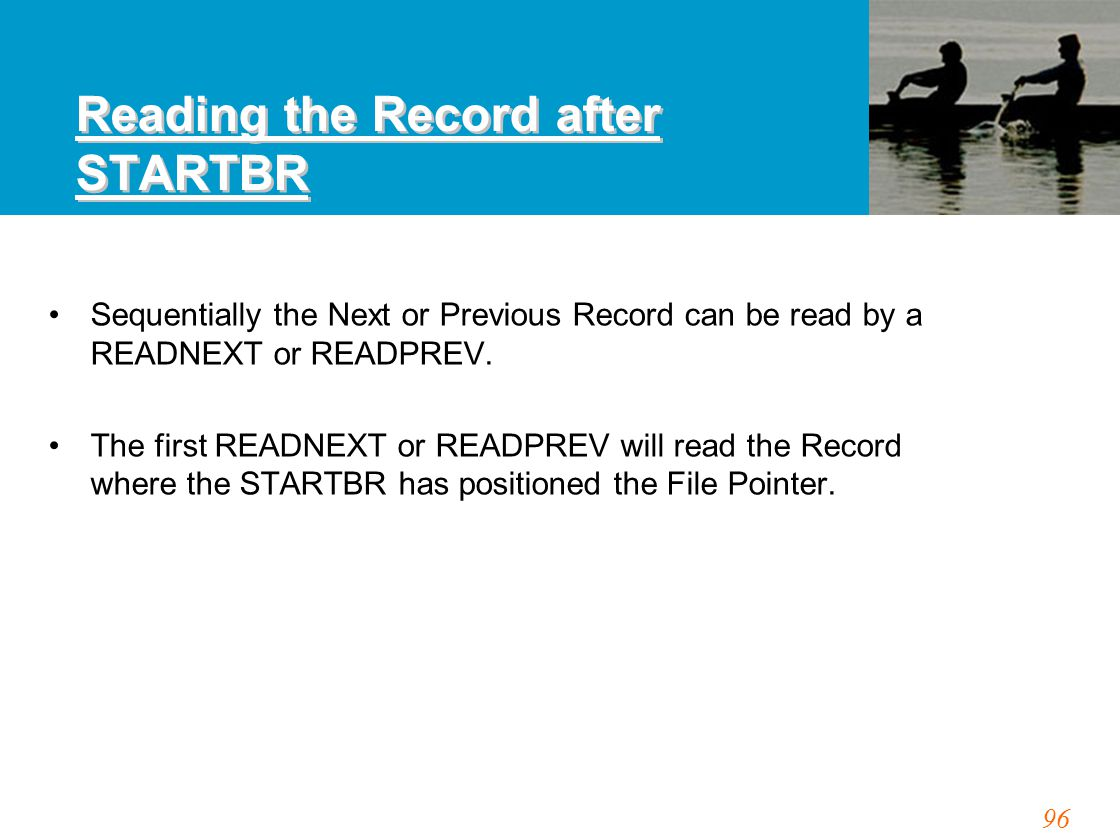 96 Reading the Record after STARTBR Sequentially the Next or Previous Record can be read by a READNEXT or READPREV. The first READNEXT or READPREV wil