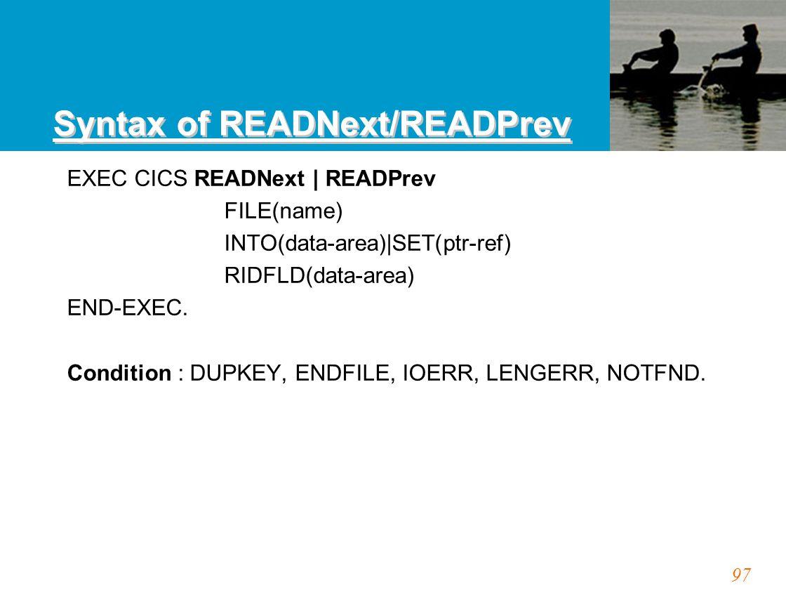 97 Syntax of READNext/READPrev EXEC CICS READNext | READPrev FILE(name) INTO(data-area)|SET(ptr-ref) RIDFLD(data-area) END-EXEC. Condition : DUPKEY, E