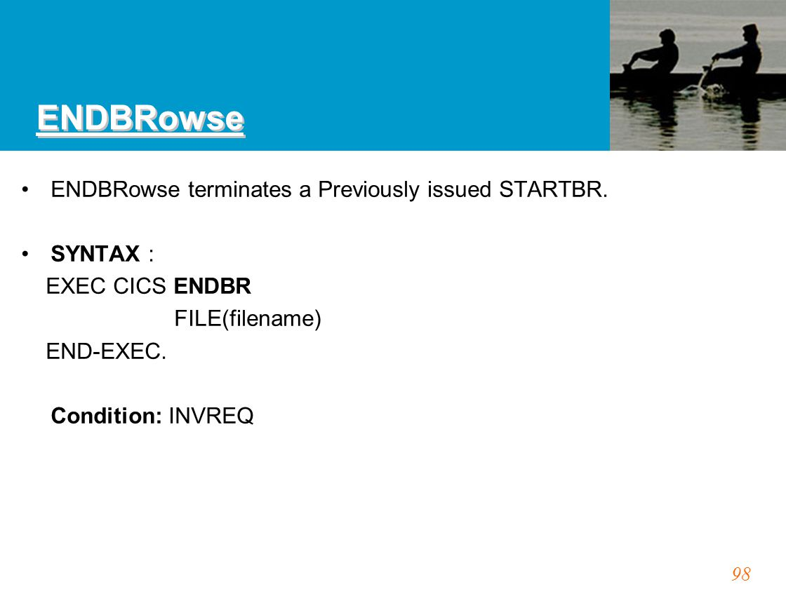 98 ENDBRowse ENDBRowse terminates a Previously issued STARTBR. SYNTAX : EXEC CICS ENDBR FILE(filename) END-EXEC. Condition: INVREQ