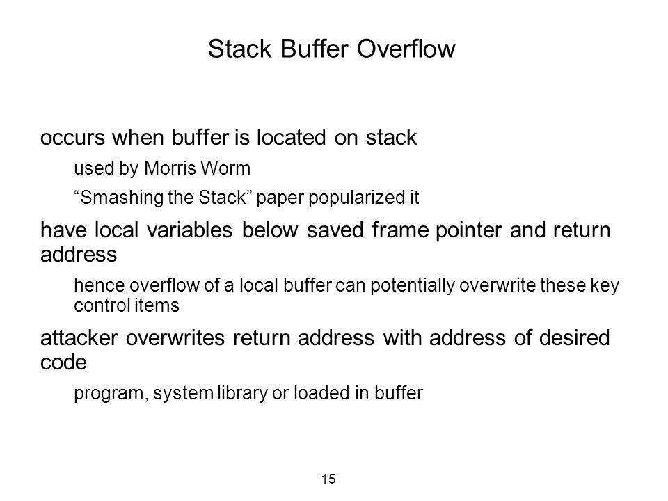 """15 Stack Buffer Overflow occurs when buffer is located on stack used by Morris Worm """"Smashing the Stack"""" paper popularized it have local variables bel"""