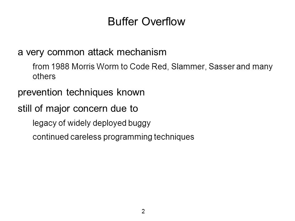 2 Buffer Overflow a very common attack mechanism from 1988 Morris Worm to Code Red, Slammer, Sasser and many others prevention techniques known still