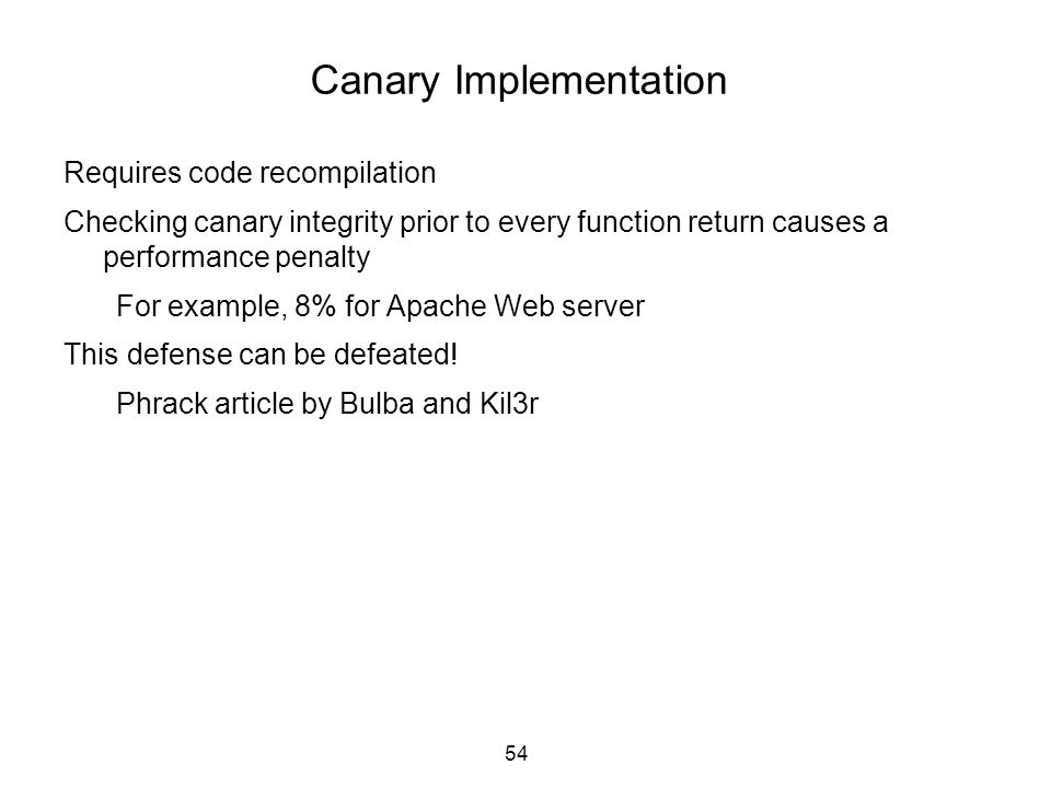 54 Canary Implementation Requires code recompilation Checking canary integrity prior to every function return causes a performance penalty For example