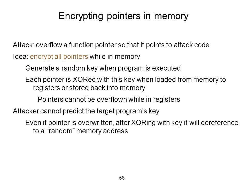 58 Encrypting pointers in memory Attack: overflow a function pointer so that it points to attack code Idea: encrypt all pointers while in memory Gener