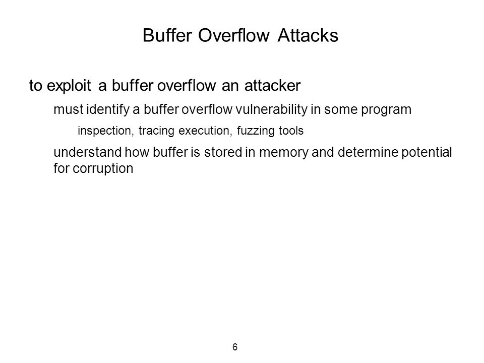 6 Buffer Overflow Attacks to exploit a buffer overflow an attacker must identify a buffer overflow vulnerability in some program inspection, tracing e