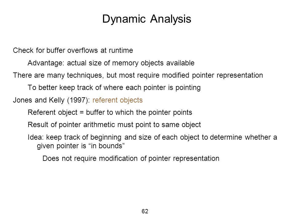 62 Dynamic Analysis Check for buffer overflows at runtime Advantage: actual size of memory objects available There are many techniques, but most requi