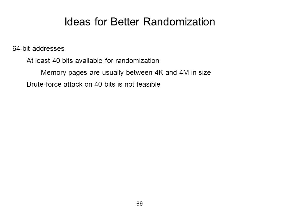69 Ideas for Better Randomization 64-bit addresses At least 40 bits available for randomization Memory pages are usually between 4K and 4M in size Bru