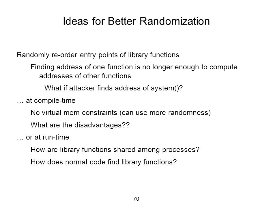 70 Ideas for Better Randomization Randomly re-order entry points of library functions Finding address of one function is no longer enough to compute a