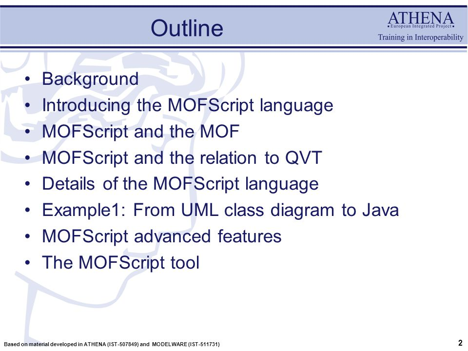 2 Based on material developed in ATHENA (IST-507849) and MODELWARE (IST-511731) Outline Background Introducing the MOFScript language MOFScript and the MOF MOFScript and the relation to QVT Details of the MOFScript language Example1: From UML class diagram to Java MOFScript advanced features The MOFScript tool