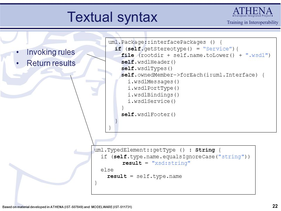 22 Based on material developed in ATHENA (IST-507849) and MODELWARE (IST-511731) Textual syntax Invoking rules Return results uml.TypedElement::getType () : String { if (self.type.name.equalsIgnoreCase( string )) result = xsd:string else result = self.type.name } uml.Package::interfacePackages () { if (self.getStereotype() = Service ){ file (rootdir + self.name.toLower() + .wsdl ) self.wsdlHeader() self.wsdlTypes() self.ownedMember->forEach(i:uml.Interface) { i.wsdlMessages() i.wsdlPortType() i.wsdlBindings() i.wsdlService() } self.wsdlFooter() }